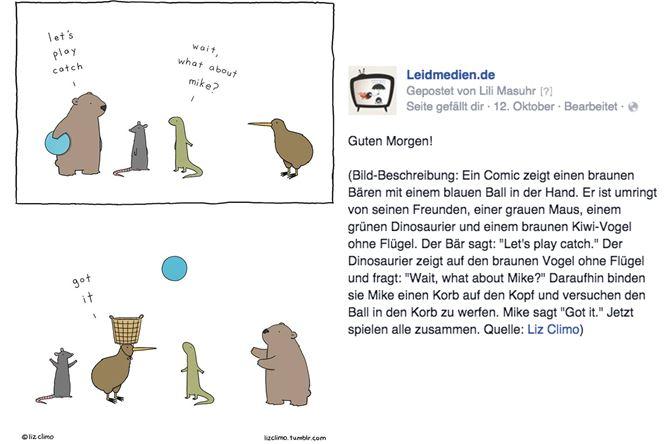 """Screenshot Facebook-Post von Leidmedien.de, der exemplarisch zeigt, wie Bildbeschreibung für blinde Menschen funktioniert. Man sieht einen Comic von Liz Climo. Ein Comic zeigt einen braunen Bären mit einem blauen Ball in der Hand. Er ist umringt von seinen Freunden, einer grauen Maus, einem grünen Dinosaurier und einem braunen Kiwi-Vogel ohne Flügel. Der Bär sagt: """"Let's play catch."""" Der Dinosaurier zeigt auf den braunen Vogel ohne Flügel und fragt: """"Wait, what about Mike?"""" Daraufhin binden sie Mike einen Korb auf den Kopf und versuchen den Ball in den Korb zu werfen. Mike sagt """"Got it."""" Jetzt spielen alle zusammen."""